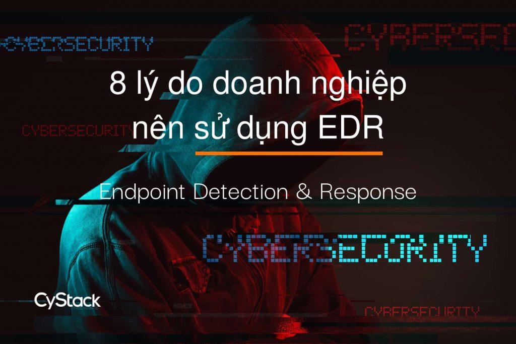 tại sao nên sử dụng hệ thống EDR?